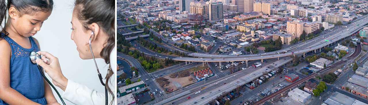 Two-thirds spilt image. Left: A young child of color with a white female doctor using a stethoscope. Right: Aerial photo of a highway in Oakland, California with downtown in the background.